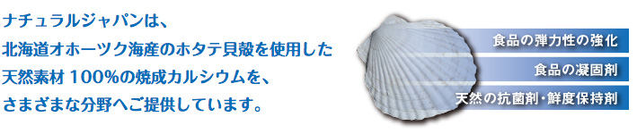Natural Japan provides various fields with calcinated scallop shell calcium produced in the Okhotsk Sea in Hokkaido made from natural ingredients only.